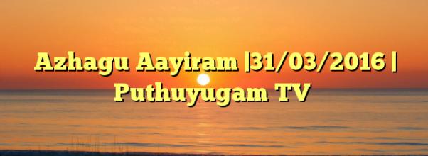 Azhagu Aayiram |31/03/2016 | Puthuyugam TV