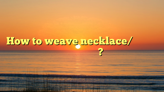 How to weave necklace/​நெக்கிலஸ் எப்படி செய்வது?
