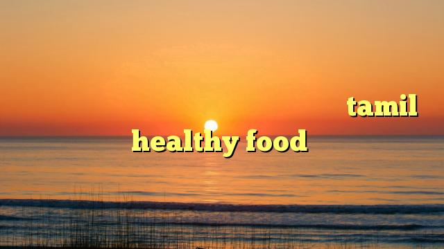 எவ்வளோ சாப்பிட்டாலும் பசிச்சுக்கிட்டே இரு tamil healthy food